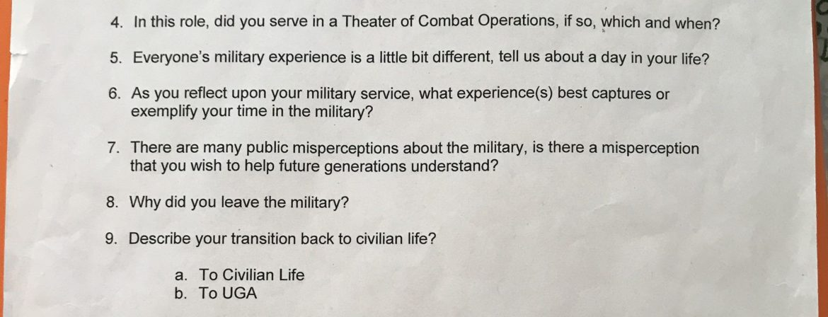 A list of questions. In this role, did you serve in a Theater of Combat Operations? If so, which and when? Everyone's military experience is a little bit different, tell us about a day in your life. As you reflect upon your military service, what experience(s) best captures or exemplify your time in the military? There are many public misperceptions about the military. Is there a misperception that you wish yo help future generations understand? Why did you leave the military? Describe your transition back to civilian life. To UGA.