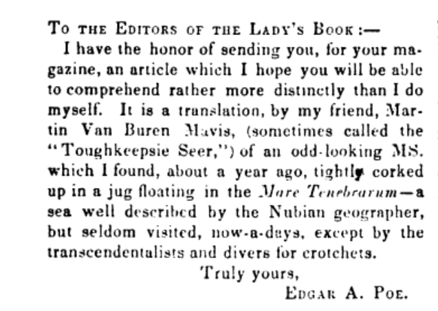 "A screenshot from the Poe story ""Mellonta Tauta."" It reads, ""TO THE EDITORS OF THE LADY'S BOOK: I have the honor of sending you, for your magazine, an article which I hope you will be able to comprehend rather more distinctly than I do myself. It is a translation, by my friend, Martin Van Buren Mavis, (sometimes called the ""Toughkeepsie Seer"") of an odd-looking MS. which I found, about a year ago, tightly corked up in a jug floating in the Mare Tenebrarum- a sea well described by the Nubian geographer, but seldom visited now-a-days, except for the transcendentalists and divers for crotchets. Truly yours, EDGAR A. POE."""
