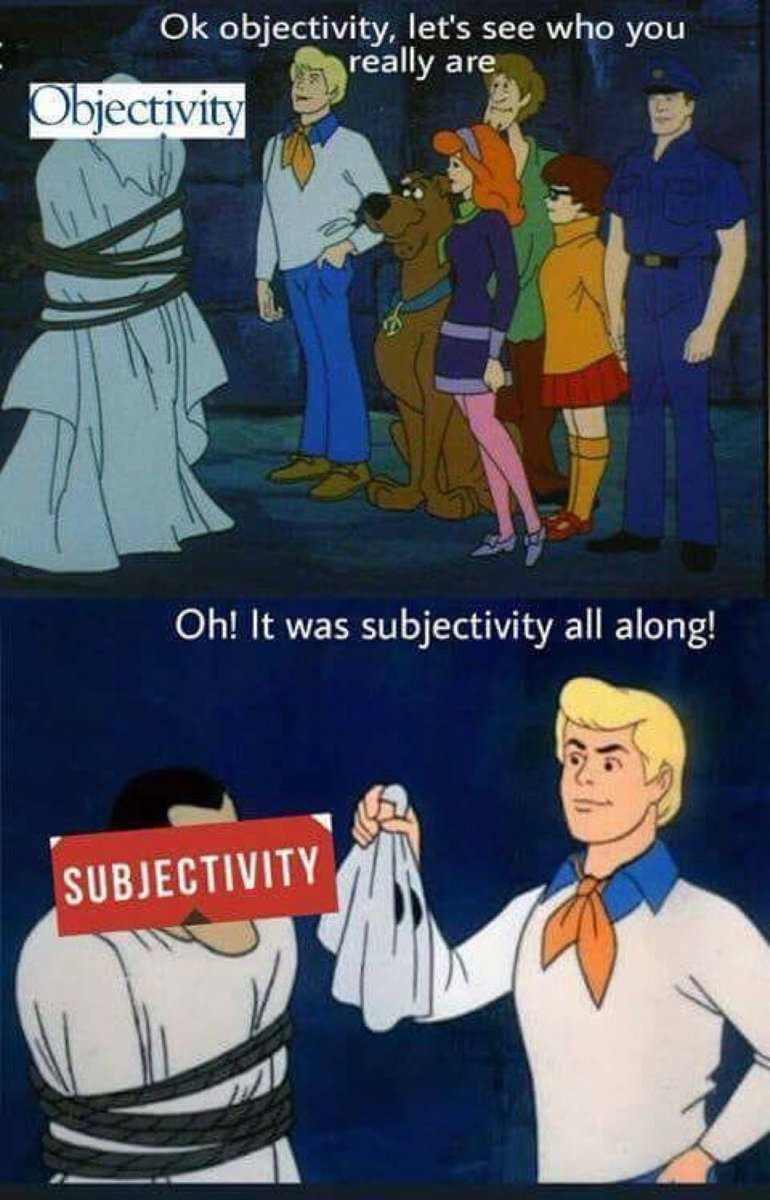 """A meme in which Scooby-Doo and the gang are gathered around a villain disguised as a ghost. The word """"Objectivity"""" is pasted on top of the ghost's head. Fred says, """"Ok objectivity, let's see who you really are."""" He takes off the ghost's head covering, revealing a human over whose head is pasted the word """"Subjectivity."""" Fred says, """"Oh! It was subjectivity all along!"""""""